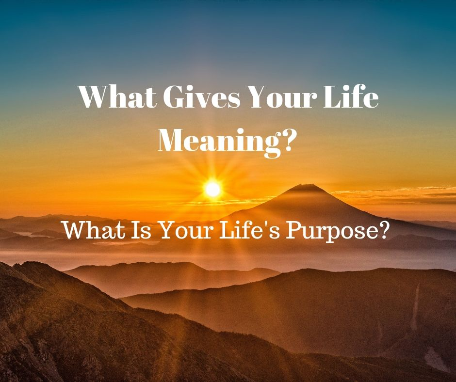 What Gives Your Life Meaning: Your Life's Purpose